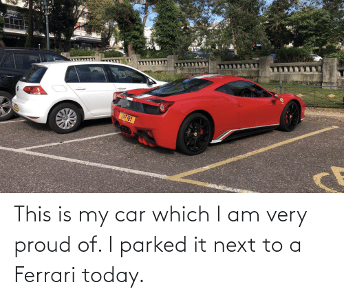 car: This is my car which I am very proud of. I parked it next to a Ferrari today.