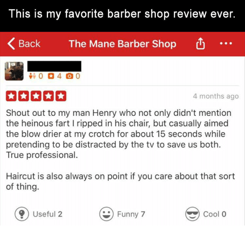 Barber, Dank, and Funny: This is my favorite barber shop review ever.  Back  The Mane Barber Shop  4 months ago  Shout out to my man Henry who not only didn't mention  the heinous fart I ripped in his chair, but casually aimed  the blow drier at my crotch for about 15 seconds while  pretending to be distracted by the tv to save us both.  True professional.  Haircut is also always on point if you care about that sort  of thing.  0 Useful 2  Funny 7  Cool O
