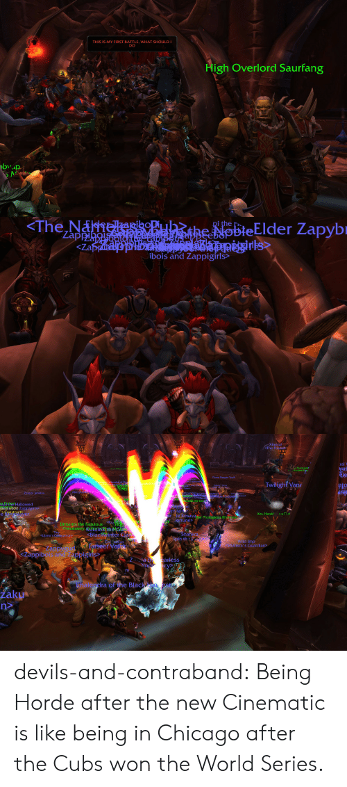 Jenkins: THIS IS MY FIRST BATTLE, WHAT SHOULD I  DO  High Overlord Saurfang  bvap   pi the h  Zappoimold.20playl.th  <Zapiauafe fnbteatkanlapgaegirks  ibois and Zappigirls>   Xinocal  The Pounab  ral  a Fourwinds  Eorthen Rig  StE  Flame Keeper Toulk  nironomi, Liberatol of Ore  The Sqad arath  inbe Shadecrest  Arcun keg Love Foo Tl Tote  RoodCopion  Twilight Van  S Toten  esh 9  Merryakeerdred  thrunbler peathloMelthris  Zzappi Jenkins  s W a  ATchle  esper 2appa lems  teaReve  nus che See  AGHE  Da G  BrteatHallowed  ghnrsoo0 Zappigirls>  s Constructzer  aprigin  orle Kesavarhe Prestigious Rheleron  ortune>  Xos, Herald  e Ti ar  aver  Dimartin the Fabulous  Necessary AGien&tteelotet  Tiny  BlackWinter Cla  Shahkra  Spin the  on  <Lijana's Copanions  Wild Imp  hahkra's Guardian>  Co nelus  Farseer Velk  Lappygux  SLappibois and Ppigns,  Na t earless  in cy  Khalendra of he Blac est  Laku devils-and-contraband:  Being Horde after the new Cinematic is like being in Chicago after the Cubs won the World Series.