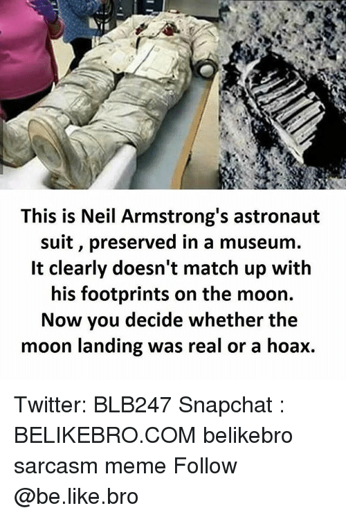 Be Like, Meme, and Memes: This is Neil Armstrong's astronaut  suit, preserved in a museum.  It clearly doesn't match up with  his footprints on the moon.  Now you decide whether the  moon landing was real or a hoax. Twitter: BLB247 Snapchat : BELIKEBRO.COM belikebro sarcasm meme Follow @be.like.bro