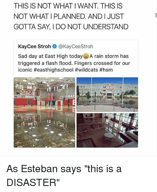 """esteban: THIS IS NOT WHAT I WANT. THIS IS  NOT WHAT I PLANNED. AND IJUST  GOTTA SAY, I DO NOT UNDERSTAND  KayCee Stroh @KayCeeStroh  Sad day at East High today' A rain storm has  triggered a flash flood. Fingers crossed for our  iconic #easthighschool #wildcats #hsm  it  Il As Esteban says """"this is a DISASTER"""""""