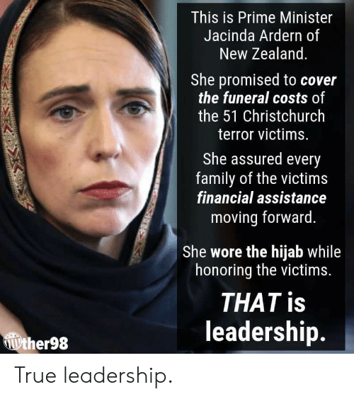 prime minister: This is Prime Minister  Jacinda Ardern of  New Zealand  She promised to cover  the funeral costs of  the 51 Christchurch  terror victims.  She assured every  family of the victims  financial assistance  moving forward.  She wore the hijab while  honoring the victims.  THAT is  leadership.  ther98 True leadership.