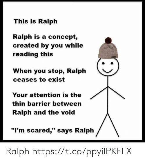 """im scared: This is Ralph  Ralph is a concept,  created by you while  reading this  When you stop, Ralph  ceases to exist  Your attention is the  thin barrier between  Ralph and the void  """"I'm scared,"""" says Ralph Ralph https://t.co/ppyiIPKELX"""