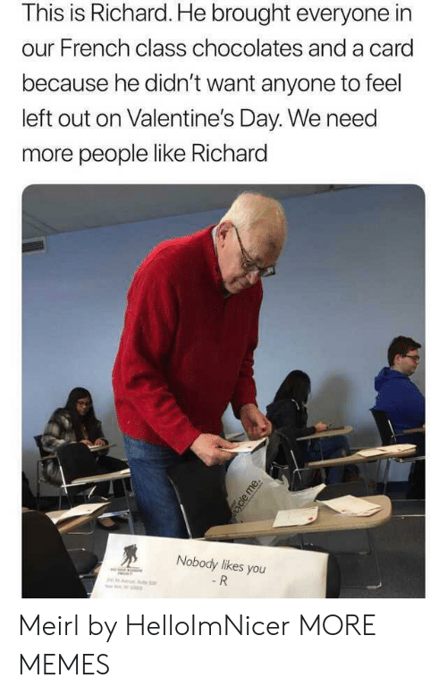 Valentine's Day: This is Richard. He brought everyone in  our French class chocolates and a card  because he didn't want anyone to feel  left out on Valentine's Day. We need  more people like Richard  Nobody likes you  - R  ycle me. Meirl by HelloImNicer MORE MEMES