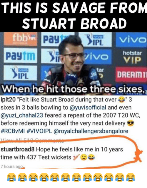 "broad: THIS IS SAVAGE FROM  STUART BROAD  viv  IPL  Paytmivo  hotstar  s諤 DREAM11  tar  IPL  When he hit those three sixes,  iplt20 ""Felt like Stuart Broad during that ove3  sixes in 3 balls bowling to @yuvisofficial and even  @yuzi_chahal23 feared a repeat of the 2007 T20 WC,  before redeeming himself the very next delivery  #RCBvMI #VIVOIPL @royalchallengersbangalore  stuartbroad8 Hope he feels like me in 10 years  time with 437 Test wicketsBe  7 hours ago 😂😂😂😂😂😂😂😂😂😂😂😂"