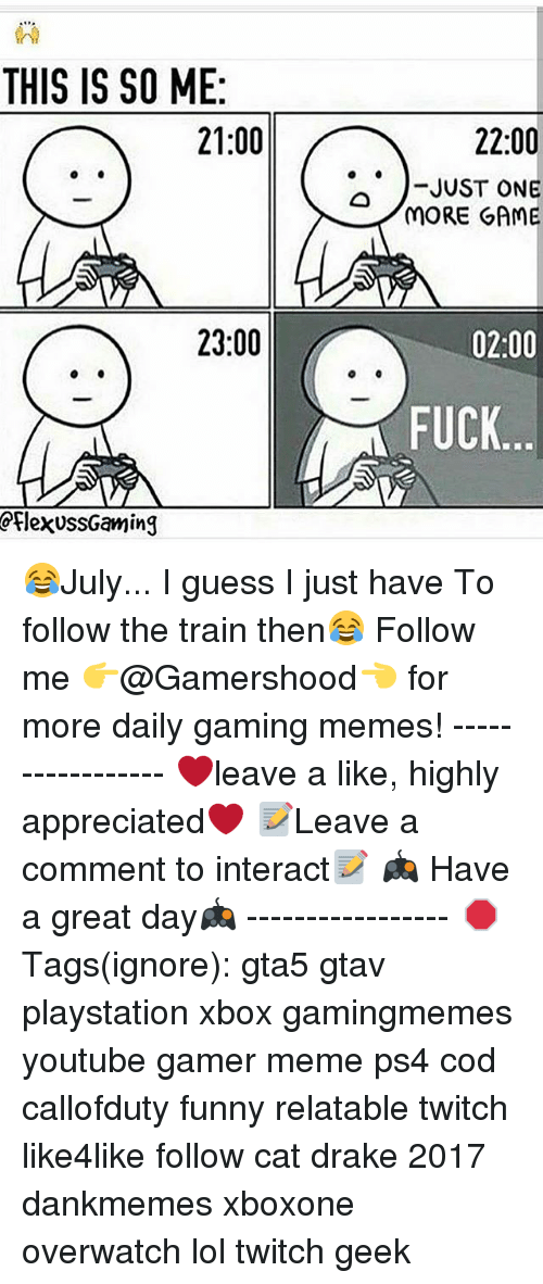 Gamer Meme: THIS IS SO ME:  21:00  22:00  .. )-JUST ONE  MORE GAME  23:00  02:00  FUCK  rlexussGaming 😂July... I guess I just have To follow the train then😂 Follow me 👉@Gamershood👈 for more daily gaming memes! ----------------- ❤️leave a like, highly appreciated❤️ 📝Leave a comment to interact📝 🎮 Have a great day🎮 ----------------- 🛑 Tags(ignore): gta5 gtav playstation xbox gamingmemes youtube gamer meme ps4 cod callofduty funny relatable twitch like4like follow cat drake 2017 dankmemes xboxone overwatch lol twitch geek