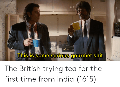 Shit, India, and Time: This Is some serious gourmet shit  0 The British trying tea for the first time from India (1615)
