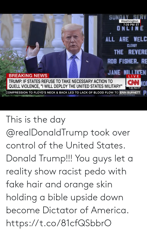 Donald Trump: This is the day @realDonaldTrump took over control of the United States. Donald Trump!!! You guys let a reality show racist pedo with fake hair and orange skin holding a bible upside down become Dictator of America. https://t.co/81cfQSbbrO
