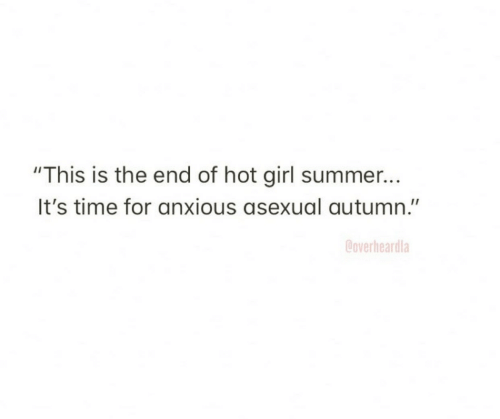 """Asexual: """"This is the end of hot girl summer...  It's time for anxious asexual autumn.""""  Coverheardla"""