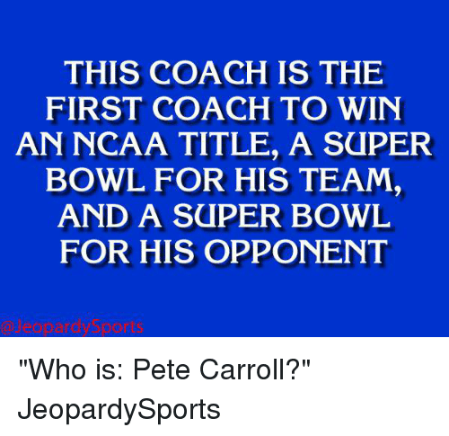 """Pete Carroll: THIS IS THE  FIRST COACH TO WIN  AN NCAA TITLE, A SaPER  BOWL FOR HIS TEAM,  AND A SUPER BOWL  FOR HIS OPPONENT """"Who is: Pete Carroll?"""" JeopardySports"""