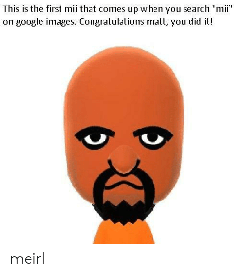 """Google, Congratulations, and Images: This is the first mii that comes up when you search """"mii""""  on google images. Congratulations matt, you did it! meirl"""