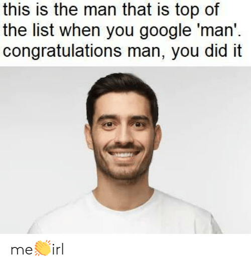 Google, Congratulations, and List: this is the man that is top of  the list when you google 'man'  congratulations man, you did it me👏irl