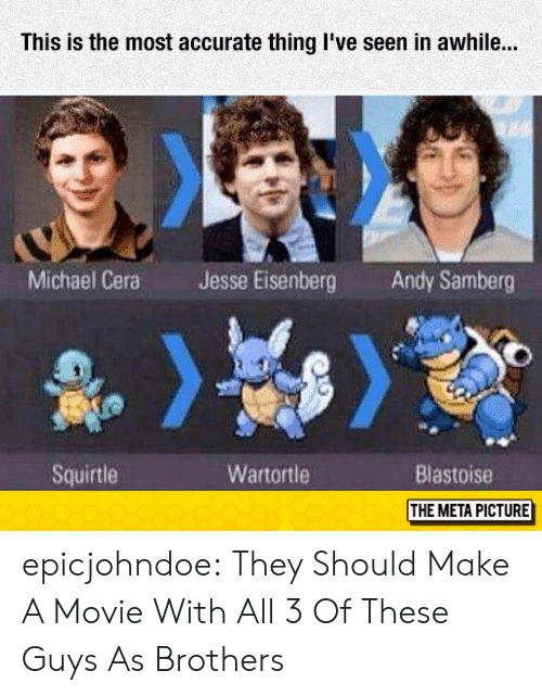 Michael Cera, Tumblr, and Blog: This is the most accurate thing I've seen in awhile..  Michael Cera  Jesse Eisenberg  Andy Samberg  Squirtle  Wartortle  Blastoise  THE META PICTURE epicjohndoe:  They Should Make A Movie With All 3 Of These Guys As Brothers