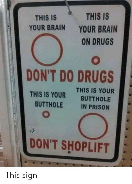 Prison: THIS IS  THIS IS  YOUR BRAIN  YOUR BRAIN  ON DRUGS  DON'T DO DRUGS  THIS IS YOUR  THIS IS YOUR  BUTTHOLE  BUTTHOLE  IN PRISON  DON'T SHOPLIFT This sign