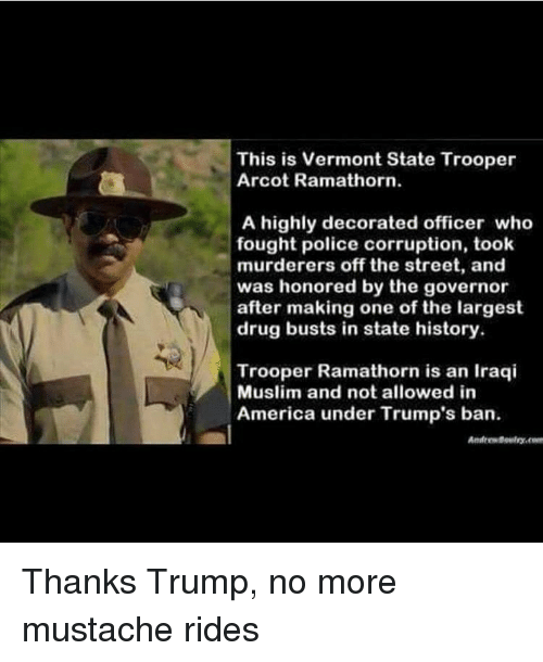 mustache ride: This is Vermont State Trooper  Arcot Ramathorn.  A highly decorated officer who  fought police corruption, took  murderers off the street, and  was honored by the governor  after making one of the largest  drug busts in state history.  Trooper Ramathorn is an Iraqi  Muslim and not allowed in  America under Trump's ban. Thanks Trump, no more mustache rides