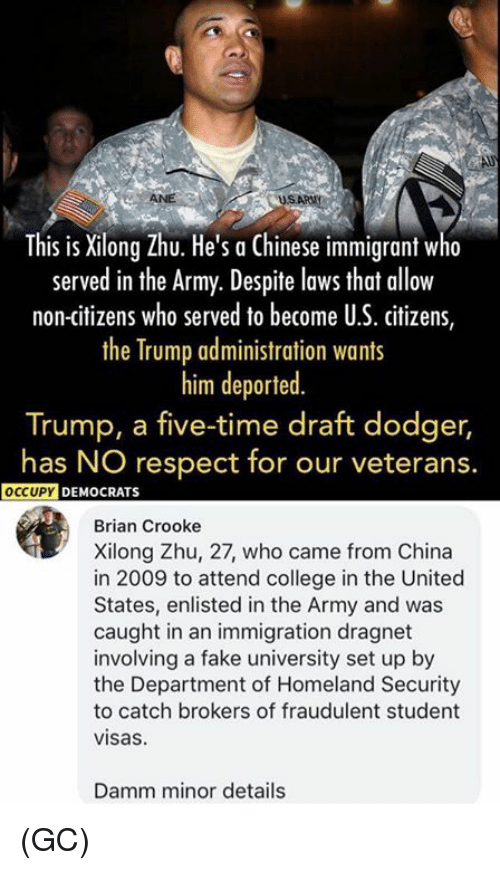 Dodger: This is Xilong Zhu. He's a Chinese immigrant w  served in the Army. Despite lows that allow  non-citizens who served to become U.S. citizens,  the Trump administration wants  him deported  Trump, a five-time draft dodger,  has NO respect for our veterans.  OCCUPY  DEMOCRATS  Brian Crooke  Xilong Zhu, 27, who came from China  in 2009 to attend college in the United  States, enlisted in the Army and was  caught in an immigration dragnet  involving a fake university set up by  the Department of Homeland Security  to catch brokers of fraudulent student  visas  Damm minor details (GC)