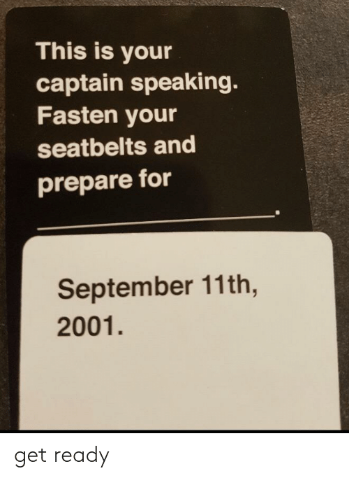 September, For, and September 11th: This is your  captain speaking.  Fasten your  seatbelts and  prepare for  September 11th,  2001. get ready