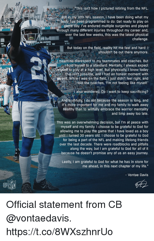 """at-peace: """"This isn't how I pictured retiring from the NFL  But in my 10th NFL season, I have been doing what my  body has been programmed to do: Get ready to play on  game day. I've endured multiple surgeries and played  through many different injuries throughout my career and  over the last few weeks, this was the latest physical  challenge  9  HORNS  WAS  PHI  PTS  But today on the field, reality hit me fast and hard: I  shouldn't be out there anymore.  meant no disrespect to my teammates and coaches. But  l hold myself to a standard. Mentally, I always expect  myself to play at a high level. But physically, I know today  that isn't possible, and I had an honest moment with  myself. While 1 was on the field, I just didn't feel right, and  l told the coaches, I'm not feeling like myself  l also wondered: Do I want to keep sacrificing?  And truthfully, I do not because the season is long, and  it's more important for me and my family to walk away  healthy than to willfully embrace the warrior mentality  and limp away too late.  This was an overwhelming decision, but I'm at peace with  myself and my family. I choose to be grateful to God for  allowing me to play the game that I have loved as a boy  until I turned 30 years old. I choose to be grateful to God  for being a part of the NFL and making lifelong friends  over the last decade. There were roadblocks and pitfalls  along the way, but I am grateful to God for all of it  because he doesn't promise any of us an easy journey.  Lastly, I am grateful to God for what he has in store for  me ahead, in this next chapter of my life.""""  - Vontae Davis  NFL Official statement from CB @vontaedavis. https://t.co/8WXszhnrUo"""