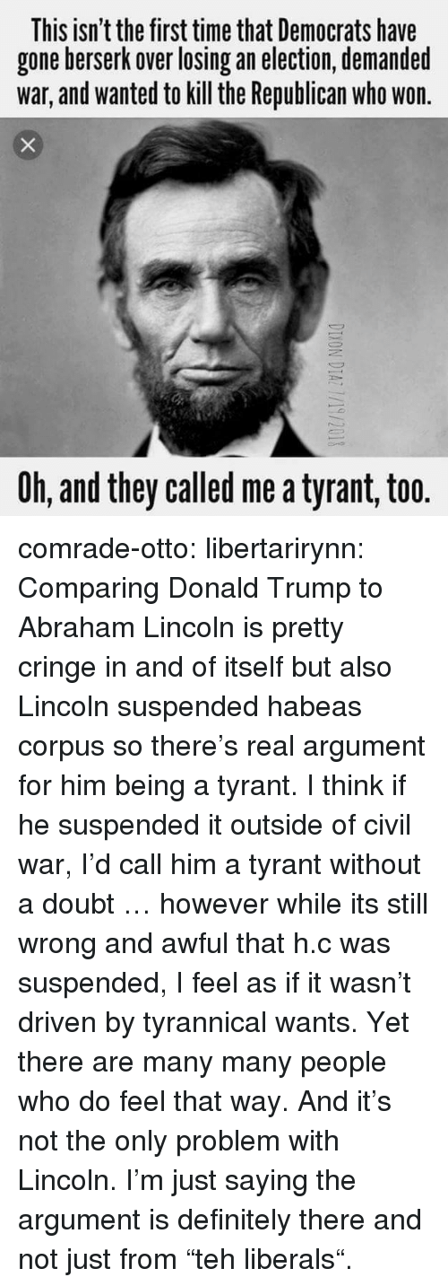 """Abraham Lincoln, Definitely, and Donald Trump: This isn't the first time that Democrats have  gone berserk over losing an election, demanded  war, and wanted to kill the Republican who won  Oh, and they called me a tyrant, too. comrade-otto:  libertarirynn:  Comparing Donald Trump to Abraham Lincoln is pretty cringe in and of itself but also Lincoln suspended habeas corpus so there's real argument for him being a tyrant.  I think if he suspended it outside of civil war, I'd call him a tyrant without a doubt … however while its still wrong and awful that h.c was suspended, I feel as if it wasn't driven by tyrannical wants.     Yet there are many many people who do feel that way. And it's not the only problem with Lincoln. I'm just saying the argument is definitely there and not just from """"teh liberals""""."""