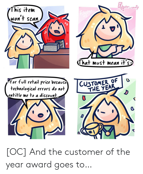 Item: This item  reter  won't scan.  STufe  That must mean it's  CUSTOMER OF  THE YEAR  for full retail price because  technological errors do not  entitle me to a discount  D  D [OC] And the customer of the year award goes to…
