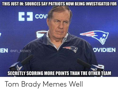 Tom Brady Memes: THIS JUST IN: SOURCES SAY PATRIOTS NOW BEING INVESTIGATED FOR  COV  OVIDIEN  EN  ONFL MEMES  SECRETLY SCORING MORE POINTS THAN THE OTHER TEAM Tom Brady Memes Well