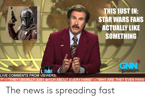 "Global: THIS JUST IN:  STAR WARS FANS  ACTUALLY LIKE  SOMETHING  GNN  GNN  GLOBAL NEWS NETWORK  @MEGASPOOKY  LIVE COMMENTS FROM VIEWERS:  ?"" -- ""THEY USUALLY JUST BITCH ABOUT EVERYTHING"" -- ""WHY ARE THEY EVEN FANS The news is spreading fast"
