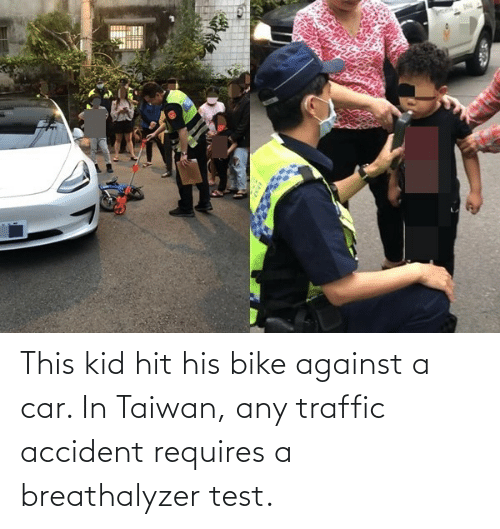Traffic: This kid hit his bike against a car. In Taiwan, any traffic accident requires a breathalyzer test.