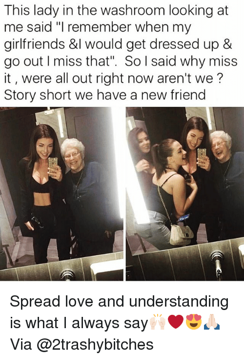 "Spreaded: This lady in the washroom looking at  me said ""I remember when my  girlfriends &l would get dressed up &  go out I miss that"". So l said why miss  it, were all out right now aren't we?  Story short we have a new friend Spread love and understanding is what I always say🙌🏻❤️😍🙏🏻 Via @2trashybitches"