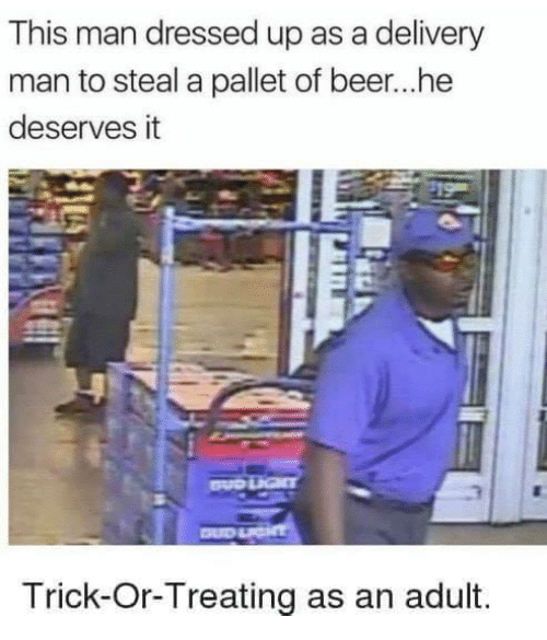 trick or treating: This man dressed up as a delivery  man to steal a pallet of beer...he  deserves it  Trick-Or-Treating as an adult.