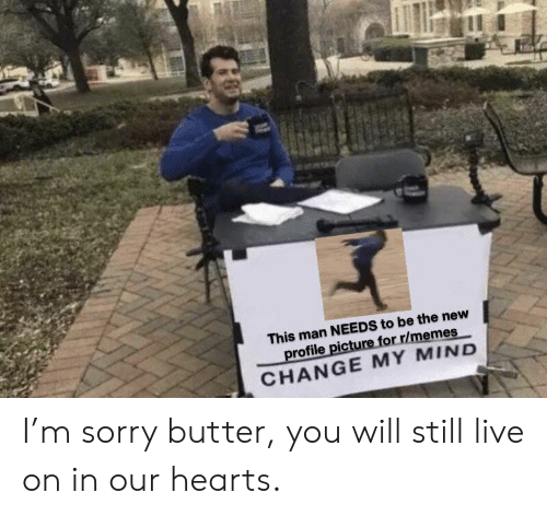 Profile Picture: This man NEEDS to be the new  profile picture for r/memes  CHANGE MY MIND I'm sorry butter, you will still live on in our hearts.