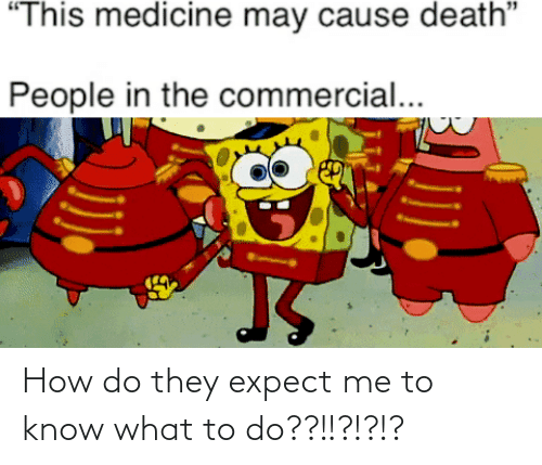 """What To Do: """"This medicine may cause death""""  People in the commercial... How do they expect me to know what to do??!!?!?!?"""