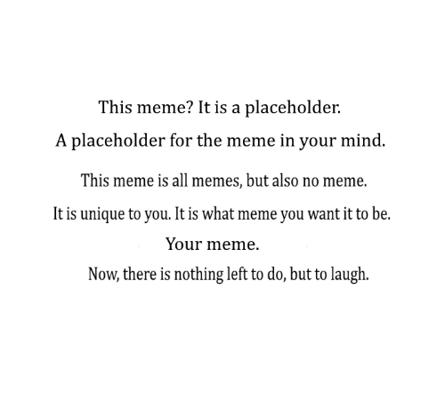 Meme It: This meme? It is a placeholder.  A placeholder for the meme in your mind  This meme is all memes, but also no meme.  It is unique to you. It is what meme you want it to be.  Your meme.  Now, there is nothing left to do, but to laugh.
