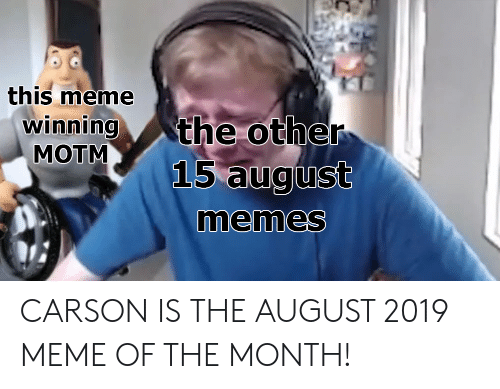 Meme Of: this meme  winning  MOTM  the other  15 august  memes CARSON IS THE AUGUST 2019 MEME OF THE MONTH!