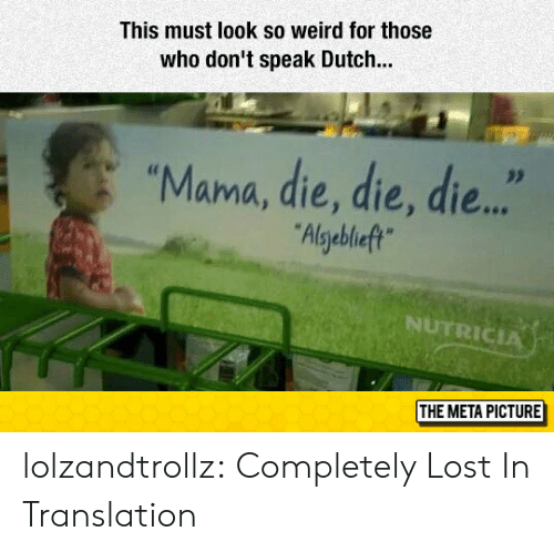 "Tumblr, Weird, and Lost: This must look so weird for those  who don't speak Dutch..  ""Mama, die, die, die...  Algebleft  NUTRICIA  THE META PICTURE lolzandtrollz:  Completely Lost In Translation"
