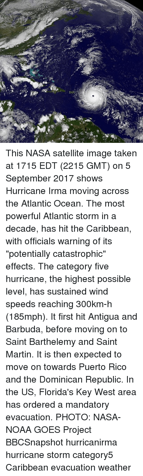 """2017: This NASA satellite image taken at 1715 EDT (2215 GMT) on 5 September 2017 shows Hurricane Irma moving across the Atlantic Ocean. The most powerful Atlantic storm in a decade, has hit the Caribbean, with officials warning of its """"potentially catastrophic"""" effects. The category five hurricane, the highest possible level, has sustained wind speeds reaching 300km-h (185mph). It first hit Antigua and Barbuda, before moving on to Saint Barthelemy and Saint Martin. It is then expected to move on towards Puerto Rico and the Dominican Republic. In the US, Florida's Key West area has ordered a mandatory evacuation. PHOTO: NASA-NOAA GOES Project BBCSnapshot hurricanirma hurricane storm category5 Caribbean evacuation weather"""
