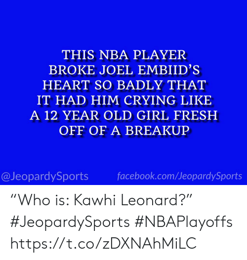 """Crying, Facebook, and Fresh: THIS NBA PLAYER  BROKE JOEL EMBIID'S  HEART SO BADLY THAT  IT HAD HIM CRYING LIKE  A 12 YEAR OLD GIRL FRESH  OFF OF A BREAKUP  @JeopardySports facebook.com/JeopardySports """"Who is: Kawhi Leonard?"""" #JeopardySports #NBAPlayoffs https://t.co/zDXNAhMiLC"""
