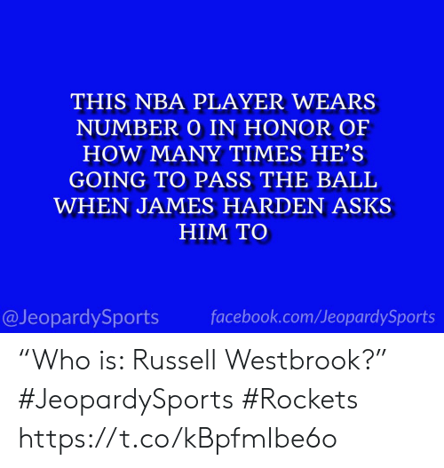 """Facebook, How Many Times, and James Harden: THIS NBA PLAYER WEARS  NUMBER O IN HONOR OF  HOW MANY TIMES HE'S  GOING TO PASS THE BALL  WHEN JAMES HARDEN ASKS  HIM TO  facebook.com/JeopardySports  @JeopardySports """"Who is: Russell Westbrook?"""" #JeopardySports #Rockets https://t.co/kBpfmIbe6o"""