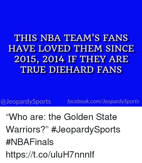 """arie: THIS NBA TEAM'S FANS  HAVE LOVED THEM SINCE  2015, 2014 IF THEY ARIE  TRUE DIEHARD FANS  @JeopardySports facebook.com/JeopardySports """"Who are: the Golden State Warriors?"""" #JeopardySports #NBAFinals https://t.co/uluH7nnnlf"""
