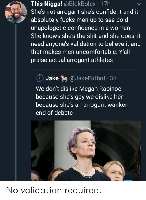 Megan: This Nigga! @BlckBolex 17h  She's not arrogant she's confident and it  absolutely fucks men up to see bold  unapologetic confidence in a woman.  She knows she's the shit and she doesn't  need anyone's validation to believe it and  that makes men uncomfortable. Y'all  praise actual arrogant athletes  Jake  @JakeFutbol 3d  We don't dislike Megan Rapinoe  because she's gay we dislike her  because she's an arrogant wanker  end of debate No validation required.