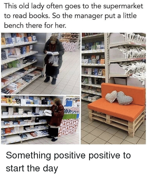 Books, Old, and Her: This old lady often goes to the supermarket  to read books. So the manager put a little  bench there for her, Something positive positive to start the day