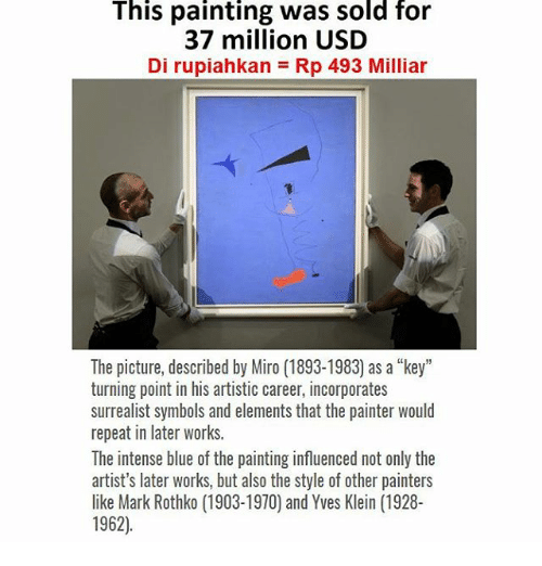 "Repeatingly: This painting was sold for  37 million USD  Di rupiahkan = Rp 493 Milliar  The picture, described by Miro (1893-1983) as a ""key""  turning point in his artistic career, incorporates  surrealist symbols and elements that the painter would  repeat in later works.  The intense blue of the painting influenced not only the  artist's later works, but also the style of other painters  like Mark Rothko (1903-1970) and Yves Klein (1928-  1962)"