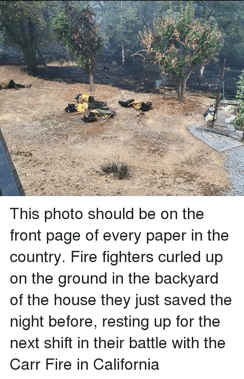 Fire, California, and House: This photo should be on the front page of every paper in the country. Fire fighters curled up on the ground in the backyard of the house they just saved the night before, resting up for the next shift in their battle with the Carr Fire in California