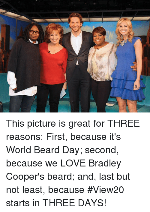 Beard, Memes, and Bradley Cooper: This picture is great for THREE reasons: First, because it's World Beard Day; second, because we LOVE Bradley Cooper's beard; and, last but not least, because #View20 starts in THREE DAYS!