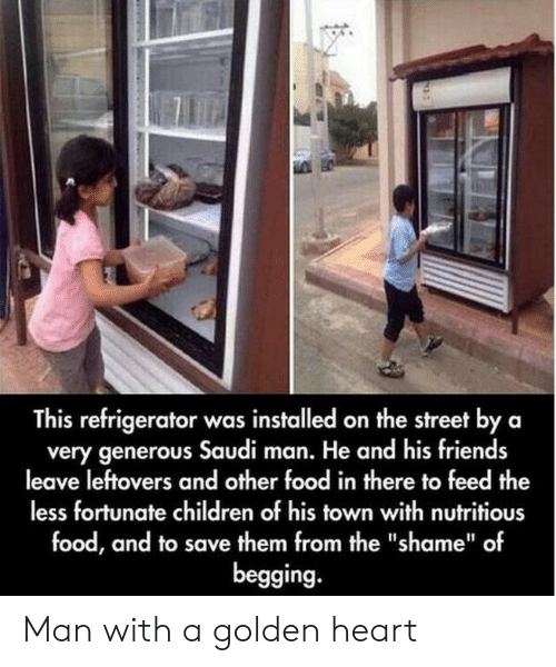 """generous: This refrigerator was installed on the street by a  very generous Saudi man. He and his friends  leave leftovers and other food in there to feed the  less fortunate children of his town with nutritious  food, and to save them from the """"shame"""" of  begging. Man with a golden heart"""