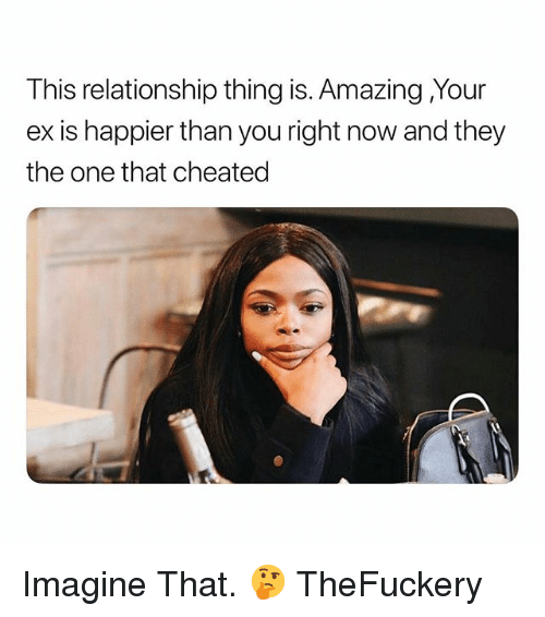Dank Memes, Amazing, and One: This relationship thing is. Amazing Your  ex is happier than you right now and they  the one that cheated Imagine That. 🤔 TheFuckery