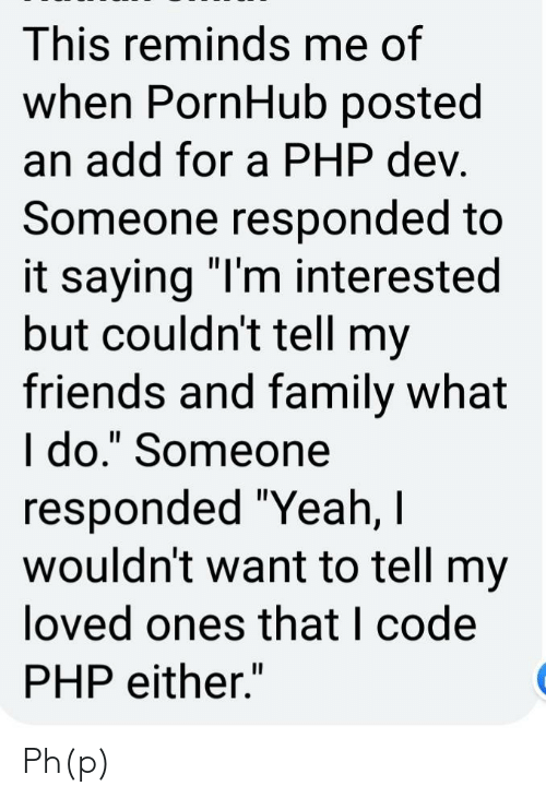 "Family, Friends, and Pornhub: This reminds me of  when PornHub posted  an add for a PHP dev.  Someone responded to  it saying ""I'm interested  but couldn't tell my  friends and family what  I do."" Someone  responded ""Yeah, I  wouldn't want to tell my  loved ones that I code  PHP either."" Ph(p)"