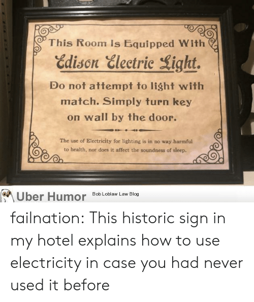 bob loblaw: This Room Is Equipped With  Edison Electric Light.  Do not attempt to light with  match. Simply turn key  on wall by the door.  The use of Electricity for lighting is in no way harmful  to health, nor does it affect the soundness of sleep.  Bob Loblaw Law Blog  Uber Humor failnation:  This historic sign in my hotel explains how to use electricity in case you had never used it before