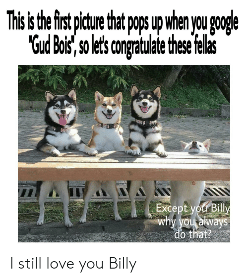"Google, Love, and Why: This s the first pture that p u when you google  ""Gud Bois, so lets congratulate thse felas  Except you Billy  why you always  do that? I still love you Billy"