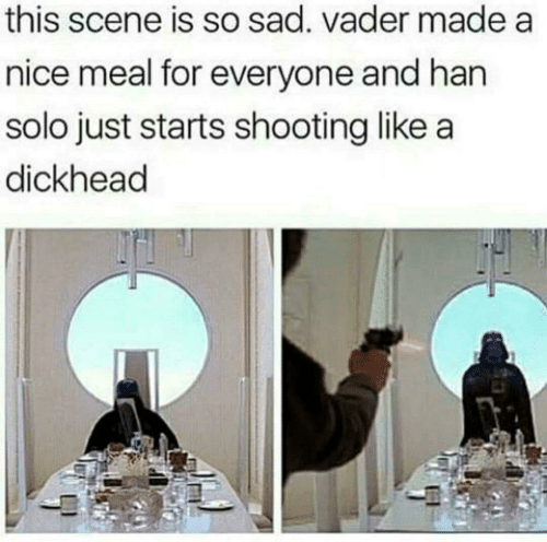 Han Solo: this scene is so sad. vader made a  nice meal for everyone and han  solo just starts shooting like a  dickhead