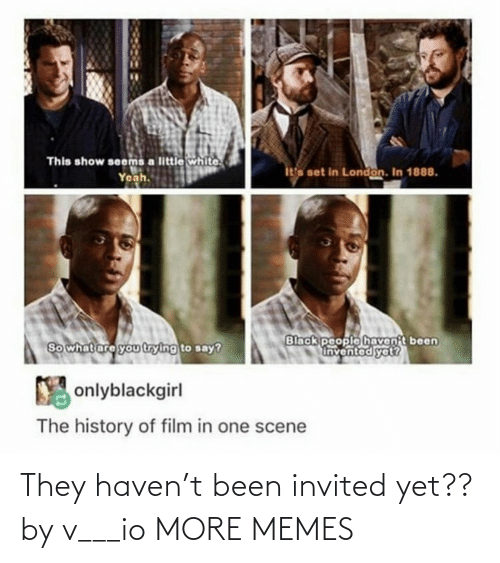 Dank, Memes, and Target: This show seems a little white.  Yeah.  ita set in London. In 1888.  Black people havent been  Invented yet?  So what are you trying to say?  Y onlyblackgirl  The history of film in one scene They haven't been invited yet?? by v___io MORE MEMES